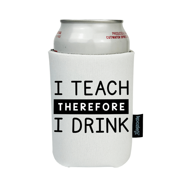 Koozie® I Teach Therefore I Drink Drink Cooler
