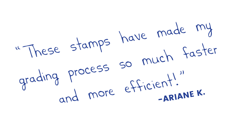 These stamps have made my grading process so much faster and more efficient! Ariane K.
